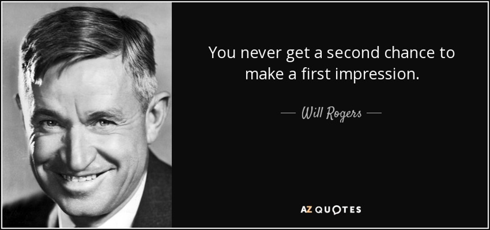 You never get a second chance to make a first impression. Will Rogers.